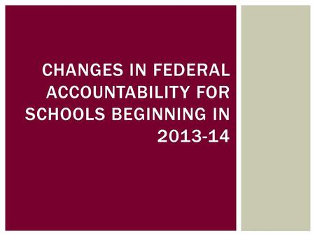 CHANGES IN FEDERAL ACCOUNTABILITY FOR SCHOOLS BEGINNING IN 2013-14.