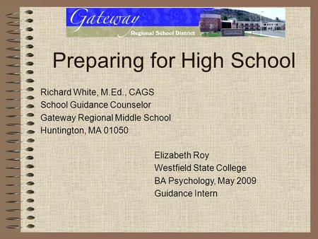 Preparing for High School Richard White, M.Ed., CAGS School Guidance Counselor Gateway Regional Middle School Huntington, MA 01050 Elizabeth Roy Westfield.