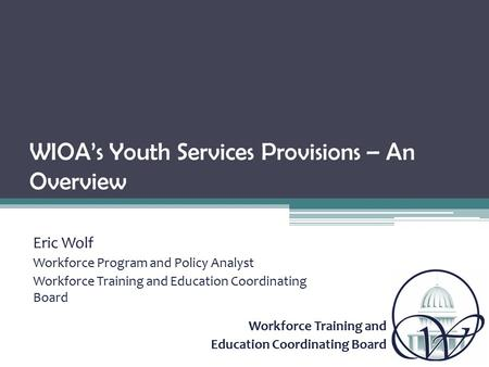 Workforce Training and Education Coordinating Board WIOA's Youth Services Provisions – An Overview Eric Wolf Workforce Program and Policy Analyst Workforce.