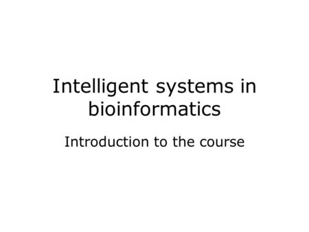 Intelligent systems in bioinformatics Introduction to the course.
