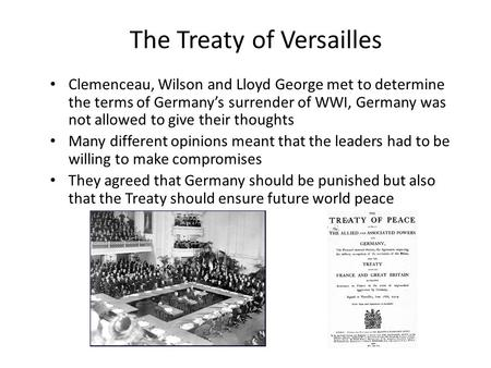 The Treaty of Versailles Clemenceau, Wilson and Lloyd George met to determine the terms of Germany's surrender of WWI, Germany was not allowed to give.