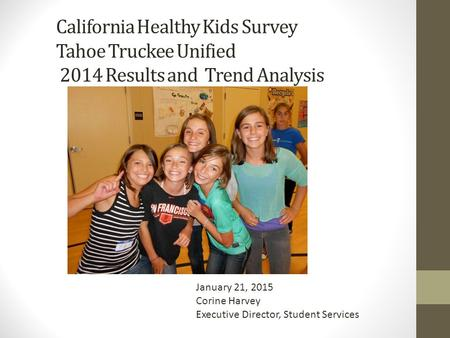 California Healthy Kids Survey Tahoe Truckee Unified 2014 Results and Trend Analysis January 21, 2015 Corine Harvey Executive Director, Student Services.