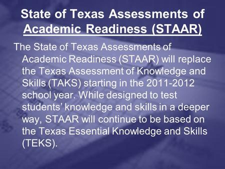 State of Texas Assessments of Academic Readiness (STAAR) The State of Texas Assessments of Academic Readiness (STAAR) will replace the Texas Assessment.