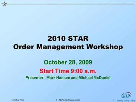 2010 STAR Order Management Workshop October 28, 2009 Start Time 9:00 a.m. Presenter: Mark Hansen and Michael McDaniel October 2009STAR Order Management1.