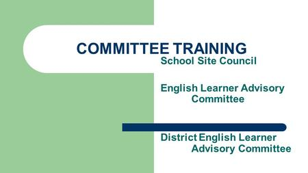 COMMITTEE TRAINING School Site Council English Learner Advisory Committee District English Learner Advisory Committee.