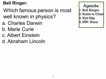 1 Agenda: 1. Bell Ringer 2. Rules to Class 3. Exit Slip 4. HW- None Which famous person is most well known in physics? Bell Ringer: a. Charles Darwin b.