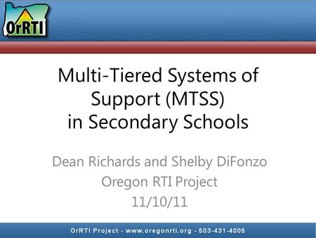 Multi-Tiered Systems of Support (MTSS) in Secondary Schools Dean Richards and Shelby DiFonzo Oregon RTI Project 11/10/11.