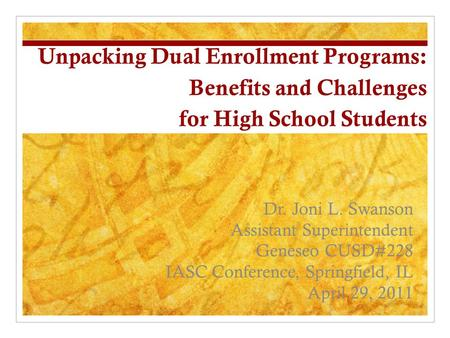 Unpacking Dual Enrollment Programs: Benefits and Challenges for High School Students Dr. Joni L. Swanson Assistant Superintendent Geneseo CUSD#228 IASC.