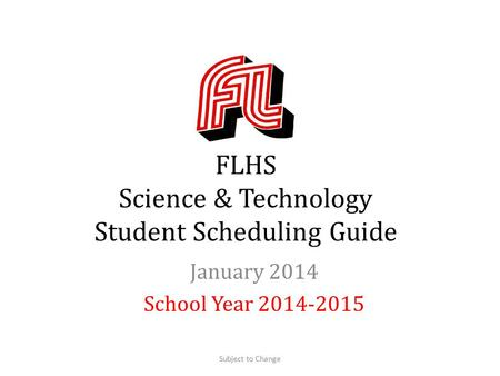 FLHS Science & Technology Student Scheduling Guide January 2014 School Year 2014-2015 Subject to Change.