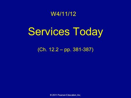 © 2011 Pearson Education, Inc. W4/11/12 Services Today (Ch. 12.2 – pp. 381-387)