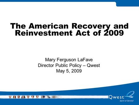 The American Recovery and Reinvestment Act of 2009 Mary Ferguson LaFave Director Public Policy – Qwest May 5, 2009.