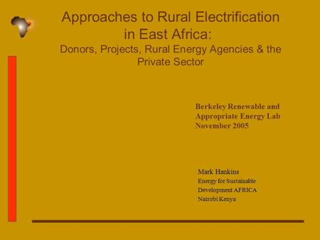 Approaches to Rural Electrification in East Africa: Donors, Projects, Rural Energy Agencies & the Private Sector Mark Hankins Energy for Sustainable Development.