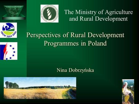 Perspectives of Rural Development Programmes in Poland Nina Dobrzyńska Perspectives of Rural Development Programmes in Poland Nina Dobrzyńska The Ministry.