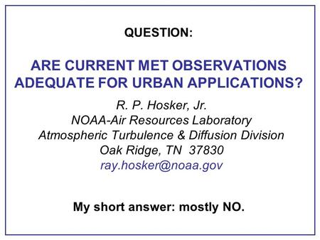 QUESTION: ARE CURRENT MET OBSERVATIONS ADEQUATE FOR URBAN APPLICATIONS? R. P. Hosker, Jr. NOAA-Air Resources Laboratory Atmospheric Turbulence & Diffusion.