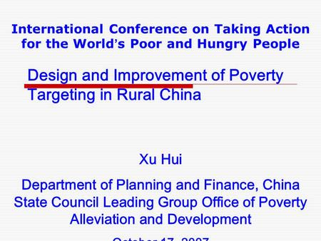 Design and Improvement of Poverty Targeting in Rural China International Conference on Taking Action for the World ' s Poor and Hungry People Xu Hui Department.