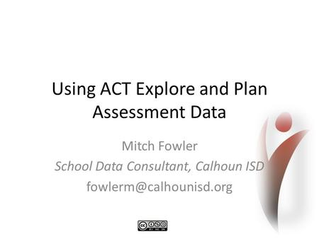 Using ACT Explore and Plan Assessment Data Mitch Fowler School Data Consultant, Calhoun ISD