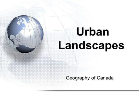 Geography of Canada Urban Landscapes. Urban and Rural Landscapes 1.Population Distribution 2.Settlement Patterns 3.Urbanization 4.Urban Hierarchy.