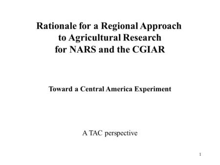 1 Rationale for a Regional Approach to Agricultural Research for NARS and the CGIAR Toward a Central America Experiment A TAC perspective.
