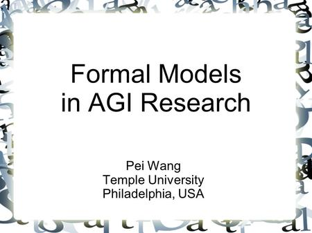 Formal Models in AGI Research Pei Wang Temple University Philadelphia, USA.