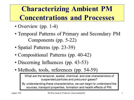 August 1999PM Data Analysis Workbook: Characterizing PM1 Characterizing Ambient PM Concentrations and Processes What are the temporal, spatial, chemical,
