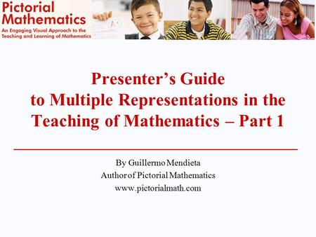 Presenter's Guide to Multiple Representations in the Teaching of Mathematics – Part 1 By Guillermo Mendieta Author of Pictorial Mathematics www.pictorialmath.com.