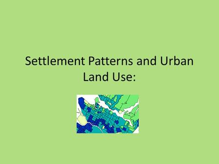 Settlement Patterns and Urban Land Use:. Population Distribution Population Distribution- Pattern of where people live in a region, or country. Two main.