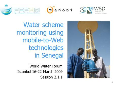 1 Water scheme monitoring using mobile-to-Web technologies in Senegal World Water Forum Istanbul 16-22 March 2009 Session 2.1.1.