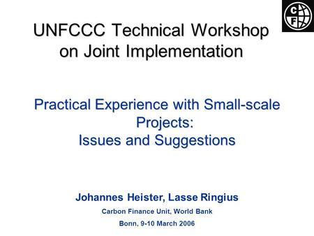 Practical Experience with Small-scale Projects: Issues and Suggestions Johannes Heister, Lasse Ringius Carbon Finance Unit, World Bank Bonn, 9-10 March.