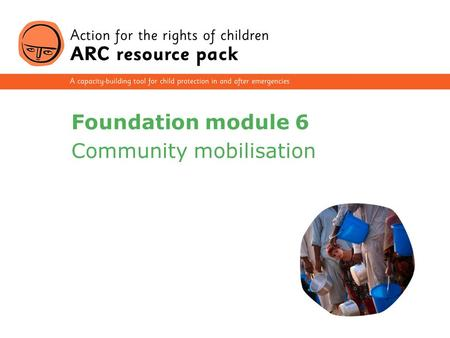 1 Foundation module 6 Community mobilisation. 2 Section 1 Concepts: the community and children's rights Section 2 Characteristics of community-based approaches.