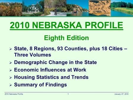 1 January 27, 20102010 Nebraska Profile 2010 NEBRASKA PROFILE Eighth Edition  State, 8 Regions, 93 Counties, plus 18 Cities – Three Volumes  Demographic.