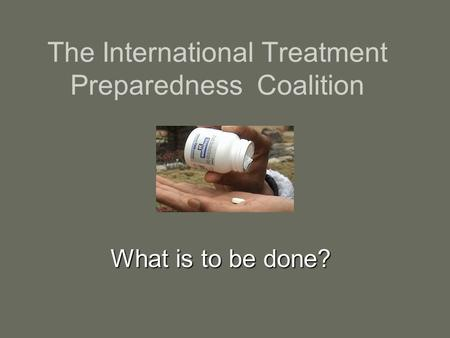 The International Treatment Preparedness Coalition What is to be done? What is to be done?
