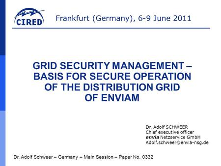 Frankfurt (Germany), 6-9 June 2011 Dr. Adolf Schweer – Germany – Main Session – Paper No. 0332 GRID SECURITY MANAGEMENT – BASIS FOR SECURE OPERATION OF.