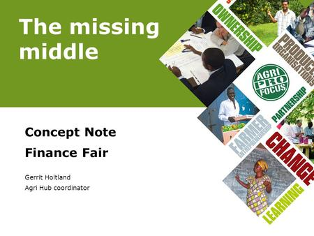 The missing middle Concept Note Finance Fair Gerrit Holtland Agri Hub coordinator.