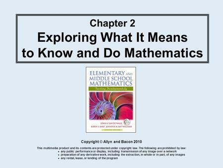 Chapter 2 Exploring What It Means to Know and Do Mathematics Copyright © Allyn and Bacon 2010 This multimedia product and its contents are protected under.
