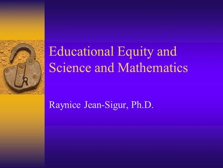 Educational Equity and Science and Mathematics Raynice Jean-Sigur, Ph.D.