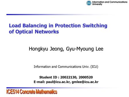 Load Balancing in Protection Switching of Optical Networks Hongkyu Jeong, Gyu-Myoung Lee Information and Communications Univ. (ICU) Student ID : 20022130,