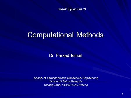 1 Computational Methods Dr. Farzad Ismail School of Aerospace and Mechanical Engineering Universiti Sains Malaysia Nibong Tebal 14300 Pulau Pinang Week.