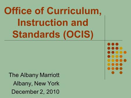 Office of Curriculum, Instruction and Standards (OCIS) The Albany Marriott Albany, New York December 2, 2010.
