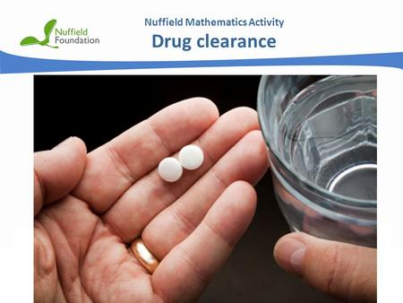 © Nuffield Foundation 2011 Nuffield Mathematics Activity Drug clearance.