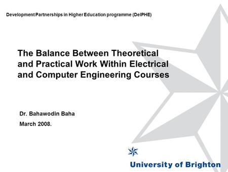 The Balance Between Theoretical and Practical Work Within Electrical and Computer Engineering Courses Dr. Bahawodin Baha March 2008. Development Partnerships.