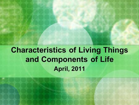 Characteristics of Living Things and Components of Life April, 2011.
