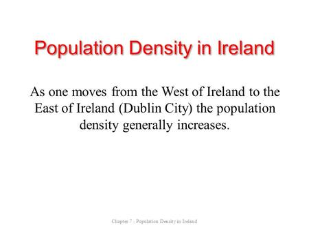 Population Density in Ireland As one moves from the West of Ireland to the East of Ireland (Dublin City) the population density generally increases. Chapter.