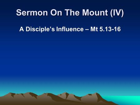 Sermon On The Mount (IV) A Disciple's Influence – Mt 5.13-16.