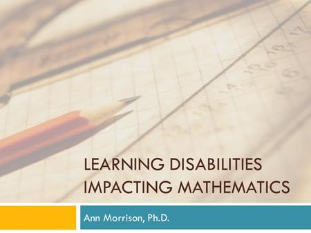 LEARNING DISABILITIES IMPACTING MATHEMATICS Ann Morrison, Ph.D.