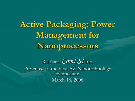 Active Packaging: Power Management for Nanoprocessors Raj Nair, ComLSI Inc. Presented to the First AZ Nanotechnology Symposium March 16, 2006.