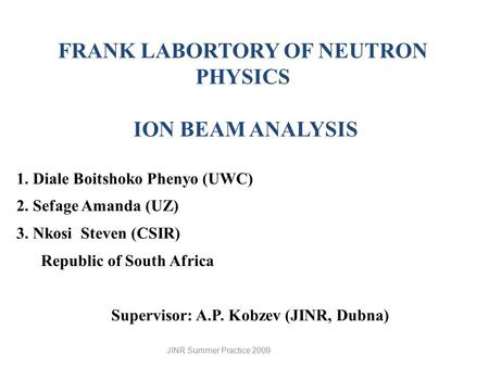 FRANK LABORTORY OF NEUTRON PHYSICS ION BEAM ANALYSIS 1. Diale Boitshoko Phenyo (UWC) 2. Sefage Amanda (UZ) 3. Nkosi Steven (CSIR) Republic of South Africa.