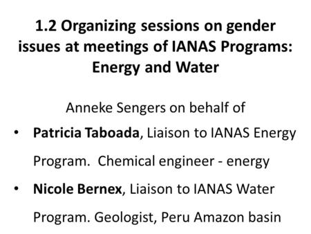 1.2 Organizing sessions on gender issues at meetings of IANAS Programs: Energy and Water Anneke Sengers on behalf of Patricia Taboada, Liaison to IANAS.