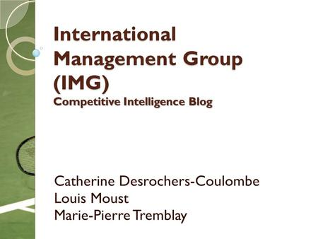 International Management Group (IMG) Competitive Intelligence Blog Catherine Desrochers-Coulombe Louis Moust Marie-Pierre Tremblay.