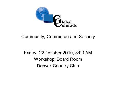 Community, Commerce and Security Friday, 22 October 2010, 8:00 AM Workshop: Board Room Denver Country Club G lobal C olorado.