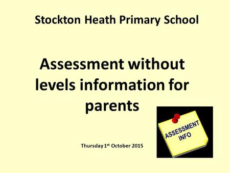 Stockton Heath Primary School Assessment without levels information for parents Thursday 1 st October 2015.